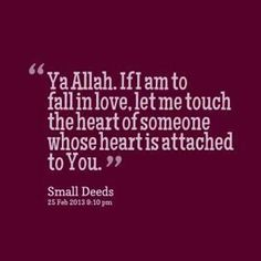 ya allah if i am to fall in love, let me touch the heart of someone whose heart is attached to you.