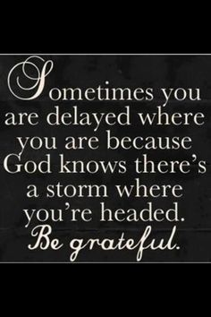 Sometimes you are delayed where you are because God know there's a storm where you're headed. Be grateful.
