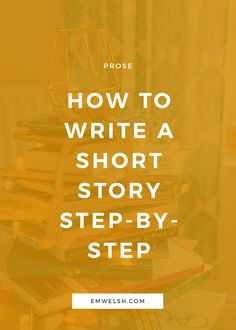 How to Write a Short Story Step-by-Step — E.M. Welsh