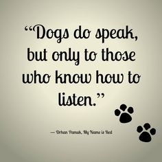 "Dogs do speak, but only to those who know how to listen. Orhan Panuk, ""My Name is Red"""