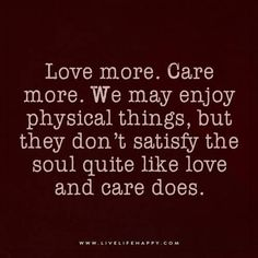 Love more. Care more. We may enjoy physical things, but they don't satisfy the soul quite like love and care does.