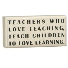 """Primitives By Kathy White Box Sign, Teachers Who Love by Primitives By Kathy. $6.82. Made of wood. Can freestand on tabletop or hang for wall display. Wonderful gift item. This sign reads """"teachers who love teaching, teach children to love learning."""" primitives by kathy is a leader in quality and desigin of decorative signs."""