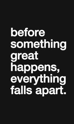 Before something great happens, everything falls apart.