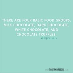 There are four basic food groups: milk chocolate, dark chocolate, white chocolate, and chocolate truffles.  www.goodhousekeeping.co.za
