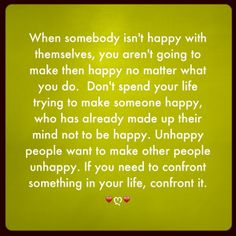 When somebody isn't happy with themselves, you aren't going to make then happy no matter what you do.  Don't spend your life trying to make someone happy, who has already made up their mind not to be happy. Unhappy people want to make other people unhappy. If you need to confront something in your life , confront it.  ♥ღ♥