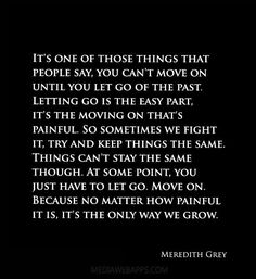 It's one of those things that people say, you can't move on until you let go of the past. Letting go is the easy part, it's the moving on that's painful. So sometimes we fight it, try and keep things the same. Things can't stay the same though. At some point, you just have to let go. Move on. Because no matter how painful it is, it's the only way we grow. ~Meredith Grey, Grey's Anatomy