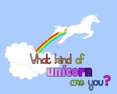 What Kind Of Unicorn Are You  You got: Rainbow Unicorn  You wonderful, perfect, transcendently magical rainbow unicorn! You're all the magic in the world combined into one shining, perfect, rainbow beacon of hope. All the other unicorns want you at their unicorn parties!