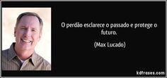 O perdão esclarece o passado e protege o futuro. (Max Lucado)