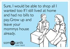 Free and Funny Cry For Help Ecard: Sure, I would be able to shop all I wanted too If I still lived at home and had no bills to pay.Grow up and leave your mommys house already. Create and send your own custom Cry For Help ecard. Me Quotes, Funny Quotes, Funny Memes, Humor Quotes, Hilarious, Someecards, Grow Up Already, Types Of Humor, Millionaire Quotes