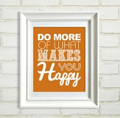 Do more of what makes you happy. That simple!
