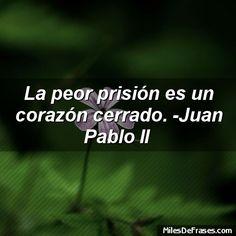 La peor prisión es un corazón cerrado. -Juan Pablo II