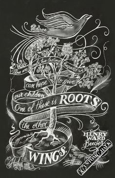 There are only two lasting bequests we can hope to give our children, one is roots, the other wings. ~ Henry Ward Beecher Chalkboard artwork print by chalk artist for hire CJ Hughes. Order a print of this art at: http://www.customchalk.com/buy_chalk_art_prints.html