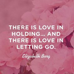 there is love in holding... and there is love in letting go
