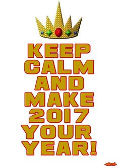 KEEP CALM AND MAKE 2017 YOUR YEAR! -created by eleni