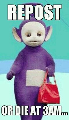 i can t stand these things why are they so popular.stupid chain letter  thing but heck who wants to die at 3 am by a teletubbies so I posted lol 796552977a647