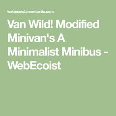 Van Wild! Modified Minivan's A Minimalist Minibus - WebEcoist