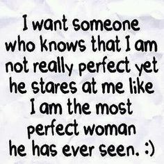 And then I want him to slowly devour me :)  What!?  You thought it, I just said it :) -I want someone who knows I'm not perfect yet stares at me like I am the most perfect woman he has ever seen.