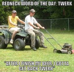 redneck word of the day,twerk, after I finish my beer,I gotta get back to twerk, meme
