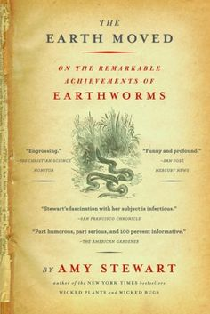 """The Earth Moved"" Amy Stewart. Book on benefits and functions on earthworms in gardens"