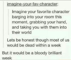 Only if... it would definitely be a bloody brilliant week. But I could survive in the PJO world, I think... I love sword fighting :3 My ideal weapon would be my powers and twin swords, one for each hand. Awww yeaahhh
