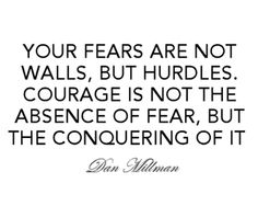 Your fears are not walls, but hurdles. Courage is not the absence of fear, but the conquering of it. - Dan Millman