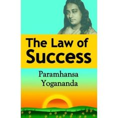 The Law of Success: Using the Power of Spirit to Create Health, Prosperity, and Happiness by Paramahansa Yogananda