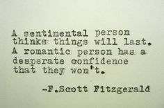 """A sentimental person thinks things will last"" -F.S. Fitzgerald"