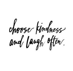 Choose kindness & laugh often.