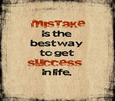 Mistake is the best way to get Success in Life.  Be courageous you will sometimes win, you will sometimes fail, but when you fail, learn from your mistakes, and you get better.