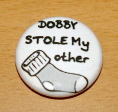 DOBBY Stole My Other Sock 1 inch pinback buttons badge flair pins button house elf clothing theif humor silly goofy spew    source: http://www.etsy.com/listing/76185420/dobby-stole-my-other-sock-1-inch-pinback?ref=v1_other_2