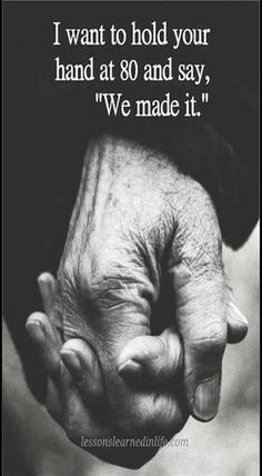 "I want to hold your hand at 80 and say, ""we made it""."