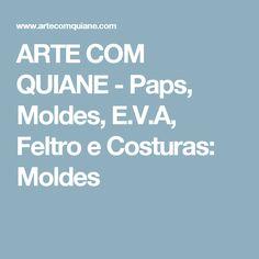 ARTE COM QUIANE -  Paps, Moldes, E.V.A, Feltro e Costuras: Moldes
