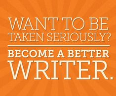 Want to be taken seriously? Become a better writer. Employers and others look at how you portray yourself, and the way you write reflects on your intelligence and attention to detail.