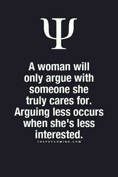 a woman will only argue with someone she truly cares for arguing less occurs when she's less interested.