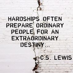 """""""Hardships often prepare ordinary people for an extraordinary destiny..."""" -C.S. Lewis"""