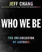 Who we be : the colorization of America @305.8 C36 2014