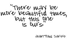 There may be more beautiful times, but this one is ours. | Jean Paul Sartre Picture Quotes | Quoteswave