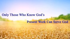 "[Almighty God] [Eastern Lightning] [The Church of Almighty God] Almighty God's Utterance ""Only Those Who Know God's Present Work Can Serve God"""