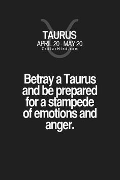 Betray a Taurus and be prepared for a stampede of emotions and anger