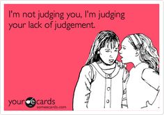 I'm not judging you, I'm judging your lack of judgement.