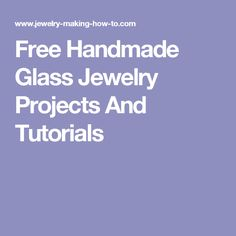 Free Handmade Glass Jewelry Projects And Tutorials