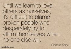 Until we learn to love others as ourselves, it's difficult to blame broken people who desperately try to affirm themselves when no one else will. Richard Rohr