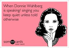 When Donnie Wahlberg is speaking/ singing you keep quiet unless told otherwise.