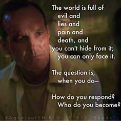 """""""The world is full of evil and lies and pain and death. And you can't hide from it; you can only face it. The question is, when you do: how do you respond? Who do you become?"""" —Phil Coulson in Marvel's Agents of S.H.I.E.L.D. S1E12 """"Seeds"""""""