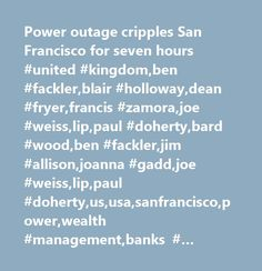 Power outage cripples San Francisco for seven hours #united #kingdom,ben #fackler,blair #holloway,dean #fryer,francis #zamora,joe #weiss,lip,paul #doherty,bard #wood,ben #fackler,jim #allison,joanna #gadd,joe #weiss,lip,paul #doherty,us,usa,sanfrancisco,power,wealth #management,banks #(trbc),energy #markets,passenger #transportation, #ground #and #sea #(trbc),company #news,utilities #(trbc),energy #(legacy),picture #available,arts #/ #culture #/ #entertainment,power #markets,north #america…