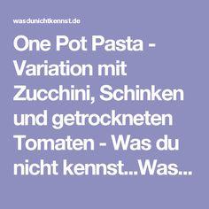 One Pot Pasta - Variation mit Zucchini, Schinken und getrockneten Tomaten - Was du nicht kennst...Was du nicht kennst...