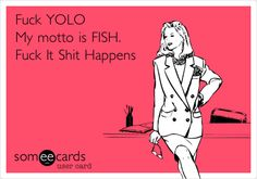 Fuck YOLO My motto is FISH. Fuck It Shit Happens. | Confession Ecard | someecards.com
