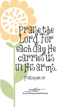 """Praise the Lord. For each day He CARRIES us in His arms""...Psalm 68:19."