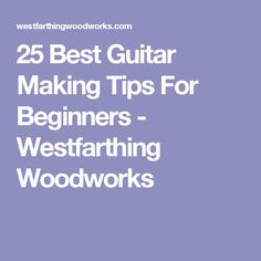 25 Best Guitar Making Tips For Beginners - Westfarthing Woodworks