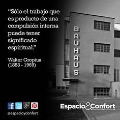#FRASES  Sólo el trabajo que es producto de una compulsión interna puede tener significado espiritual. Walter Gropius  www.espacioyconfort.com.ar